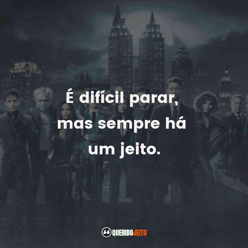 """""""É difícil parar, mas sempre há um jeito."""" Gotham Frases"""