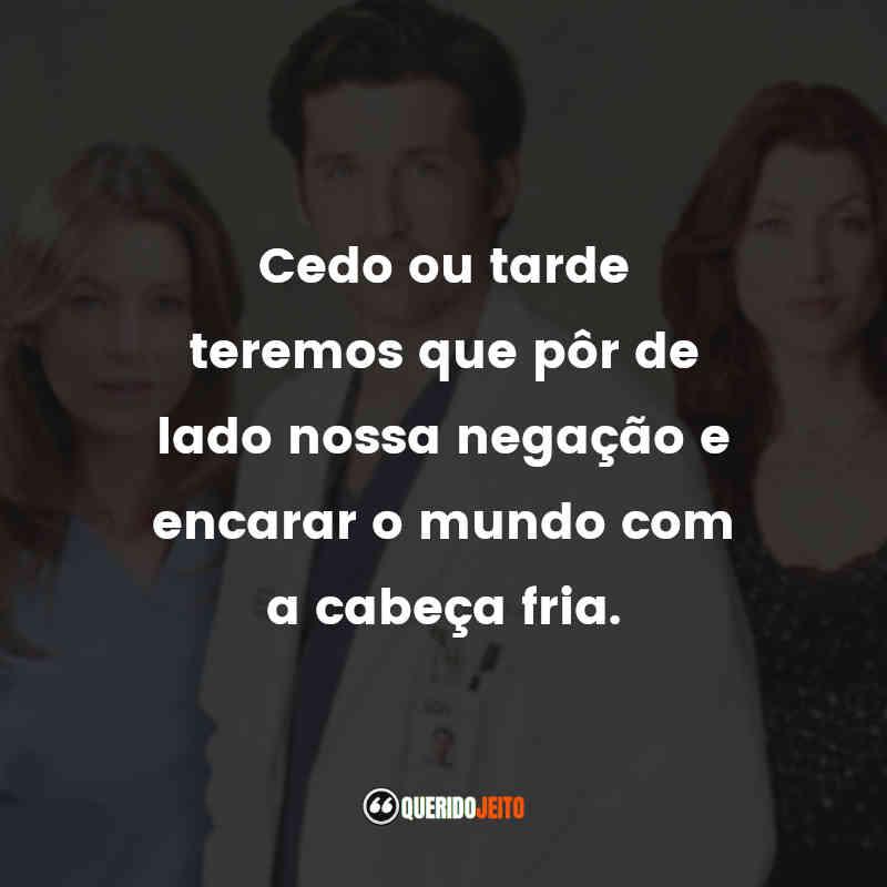 """""""Cedo ou tarde teremos que pôr de lado nossa negação e encarar o mundo com a cabeça fria."""" Frases de Grey's Anatomy - 2ª temporada"""