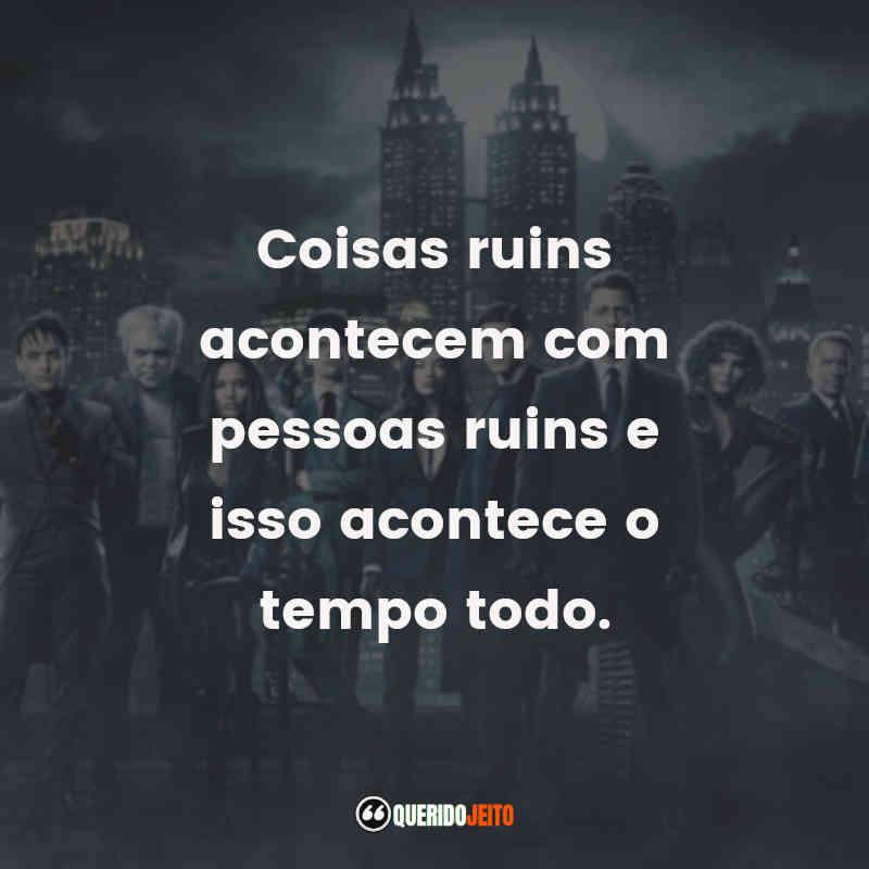 """""""Coisas ruins acontecem com pessoas ruins e isso acontece o tempo todo."""" Frases Gotham"""