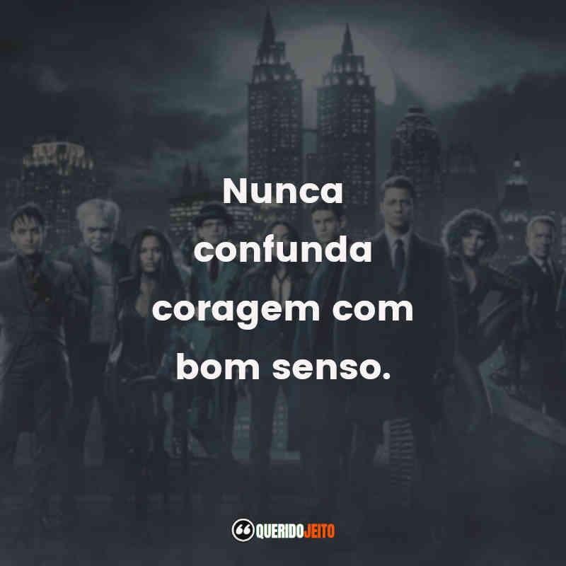 """""""Nunca confunda coragem com bom senso."""" Séries Gotham Frases"""