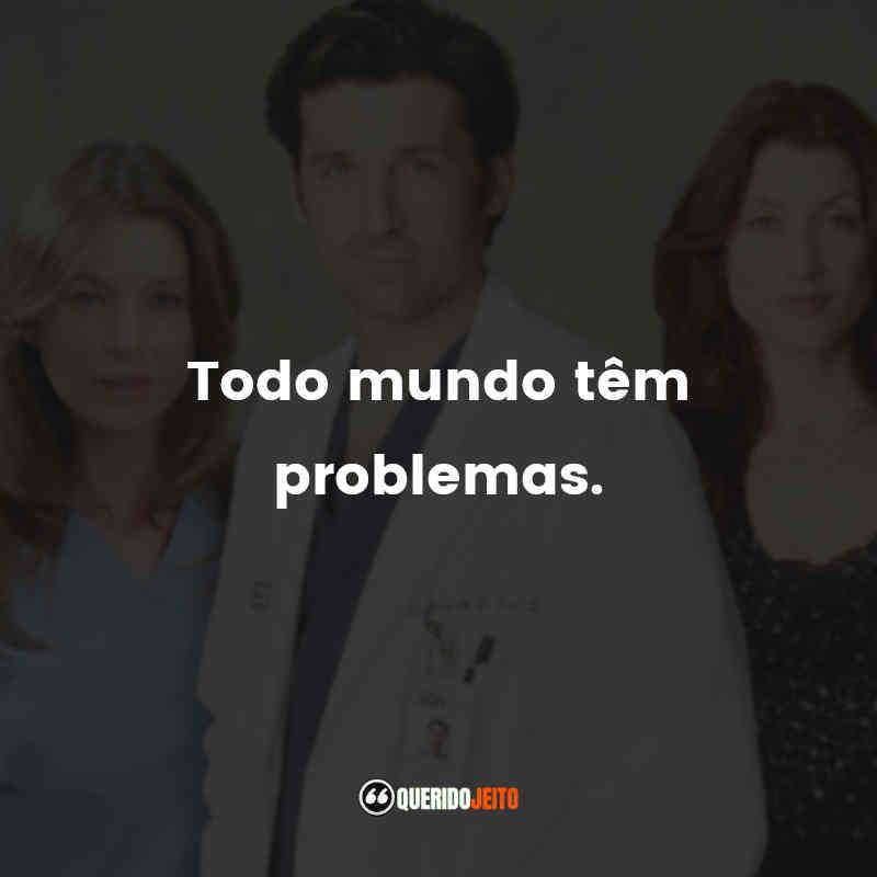 """""""Todo mundo têm problemas."""""""