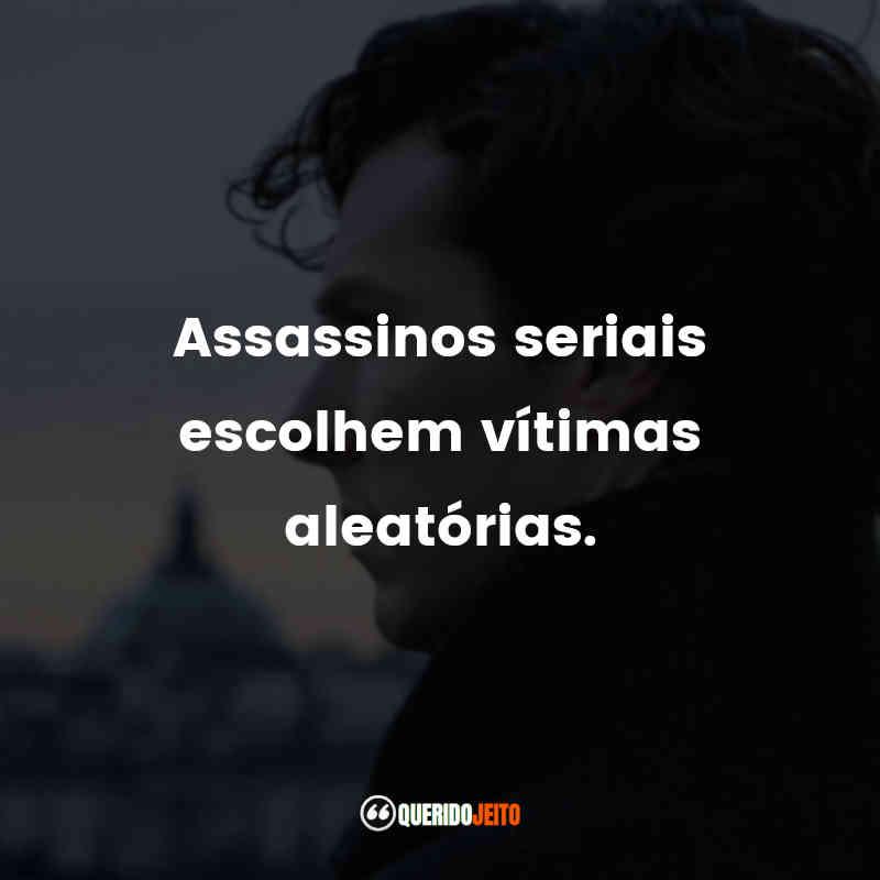 """""""Assassinos seriais escolhem vítimas aleatórias."""" Frases de Sherlock"""
