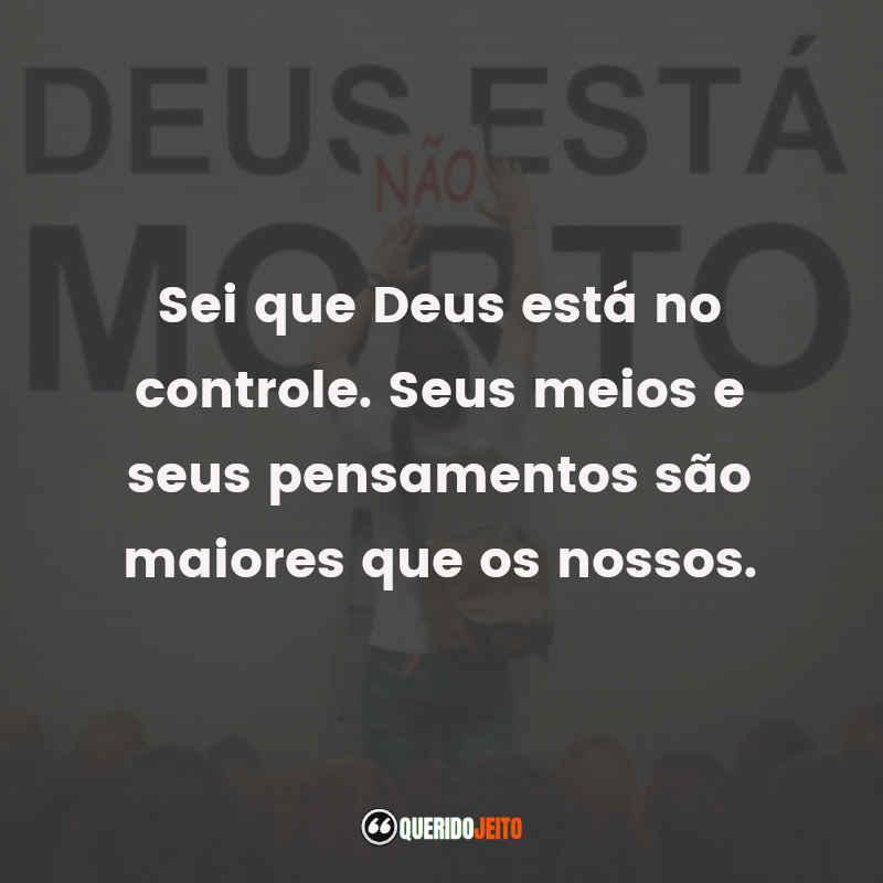 """""""Sei que Deus está no controle. Seus meios e seus pensamentos são maiores que os nossos."""" Mensagens Deus Não Está Morto"""