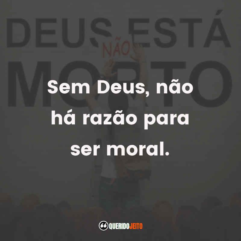 """""""Sem Deus, não há razão para ser moral."""" Citações Deus Não Está Morto"""