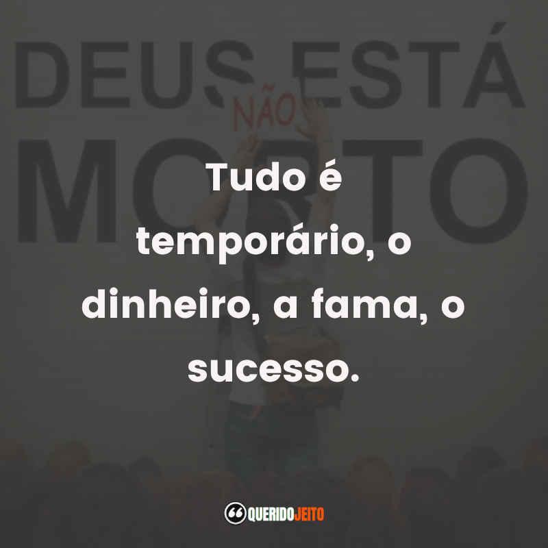 """""""Tudo é temporário, o dinheiro, a fama, o sucesso."""" Deus Não Está Morto Melhores Frases"""