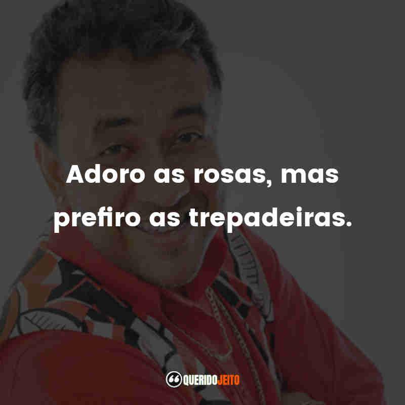 """""""Adoro as rosas, mas prefiro as trepadeiras."""" Paulinho Gogó Frases"""