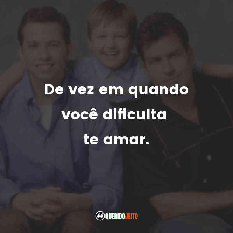 """""""De vez em quando você dificulta te amar."""" Frases da Dois Homens e Meio"""