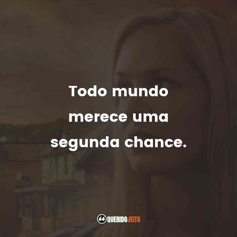"""""""Todo mundo merece uma segunda chance."""""""