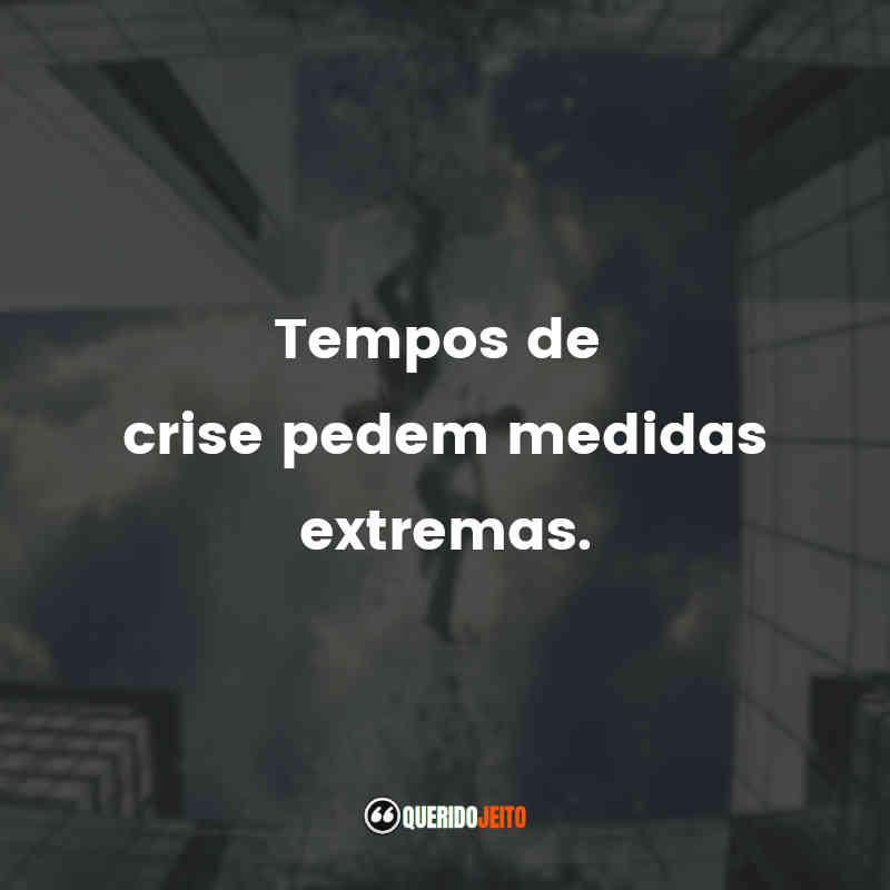 """""""Tempos de crise pedem medidas extremas."""""""