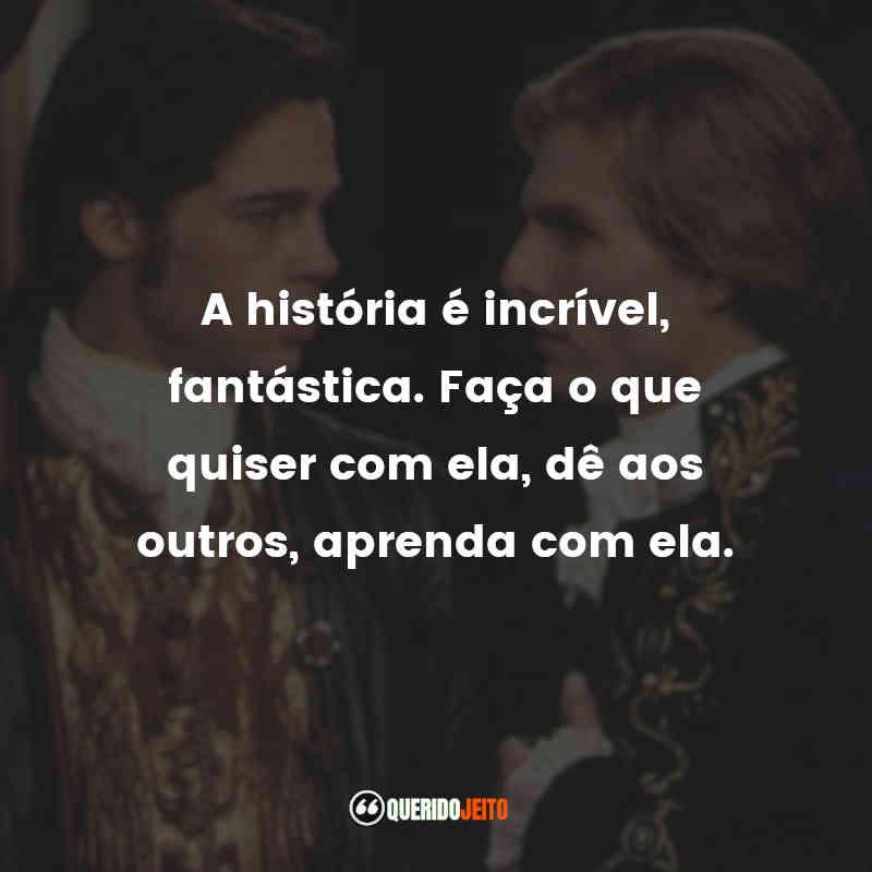 """""""A história é incrível, fantástica. Faça o que quiser com ela, dê aos outros, aprenda com ela."""" Frases Entrevista com o Vampiro"""