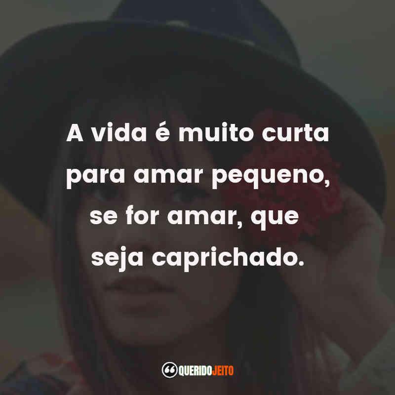 """""""A vida é muito curta para amar pequeno, se for amar, que seja caprichado."""" Marcela Taís Frases"""