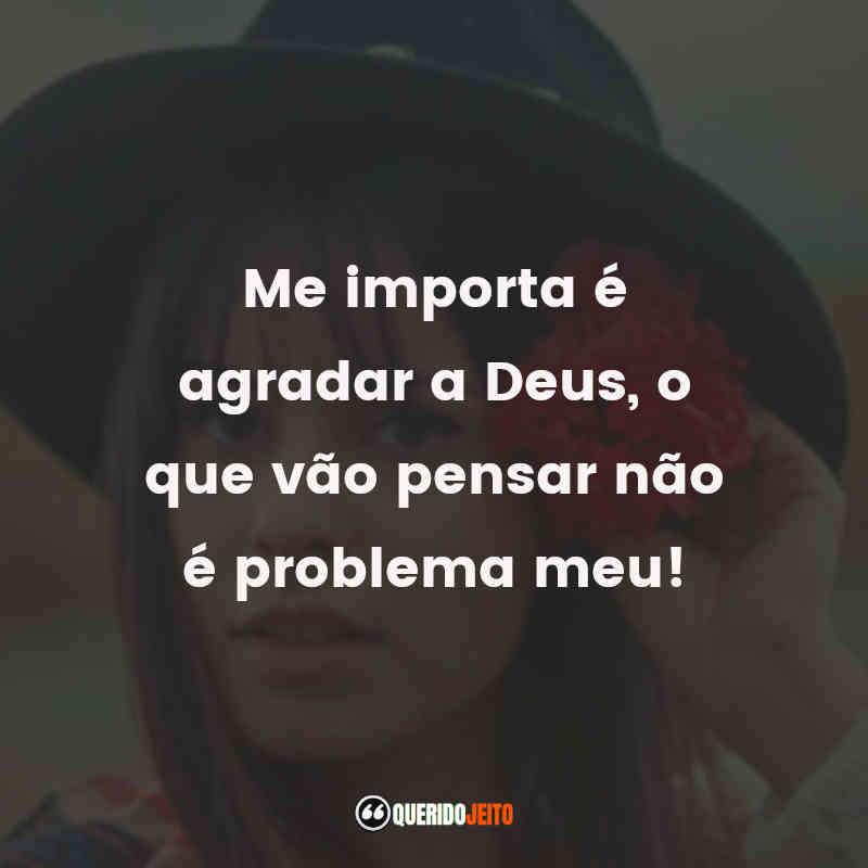 """""""Me importa é agradar a Deus, o que vão pensar não é problema meu!"""""""