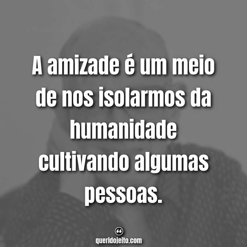 """""""A amizade é um meio de nos isolarmos da humanidade cultivando algumas pessoas."""" Frases Carlos Drummond de Andrade"""