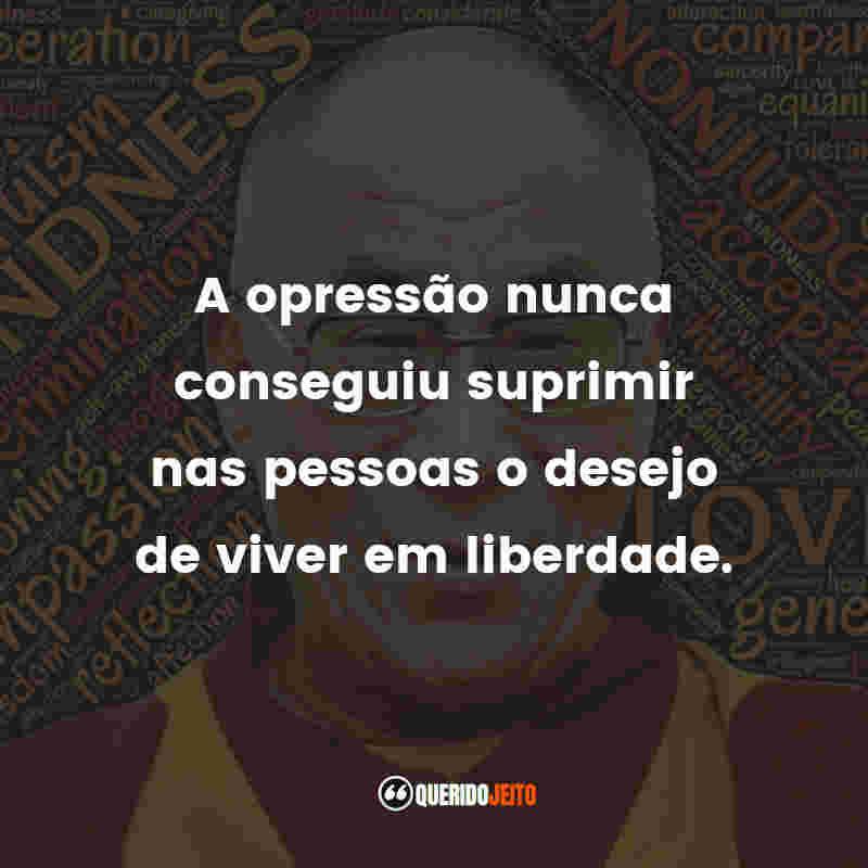 """""""A opressão nunca conseguiu suprimir nas pessoas o desejo de viver em liberdade."""" Frases Dalai Lama"""