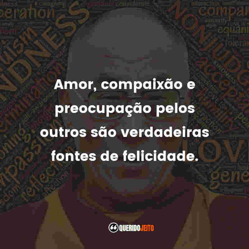 """""""Amor, compaixão e preocupação pelos outros são verdadeiras fontes de felicidade."""" Dalai Lama Frases"""