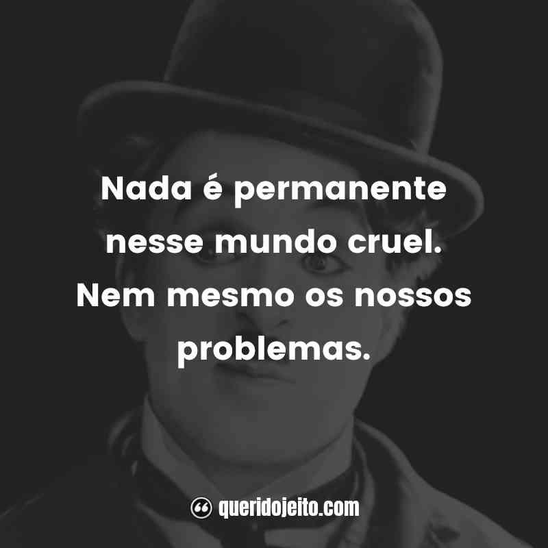 """""""Nada é permanente nesse mundo cruel. Nem mesmo os nossos problemas."""""""