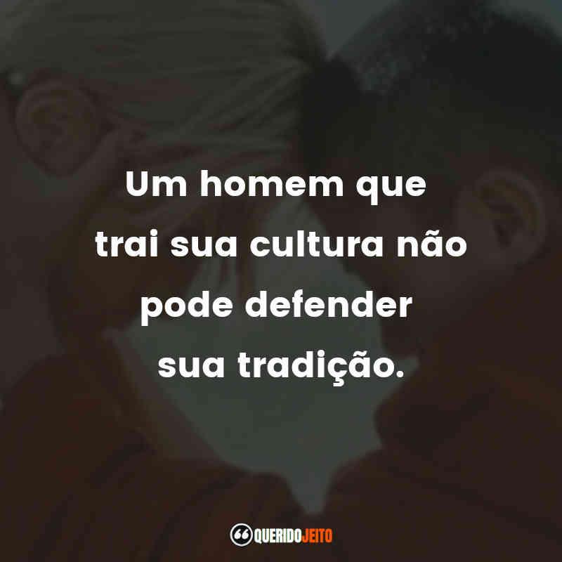 """""""Um homem que trai sua cultura não pode defender sua tradição."""""""