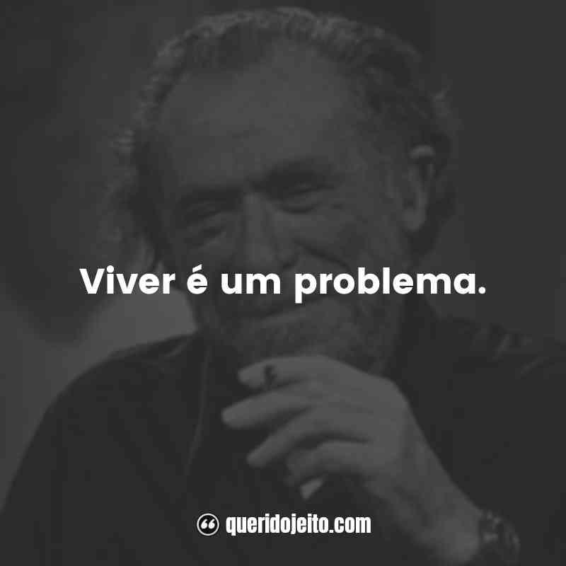 """""""Viver é um problema."""""""