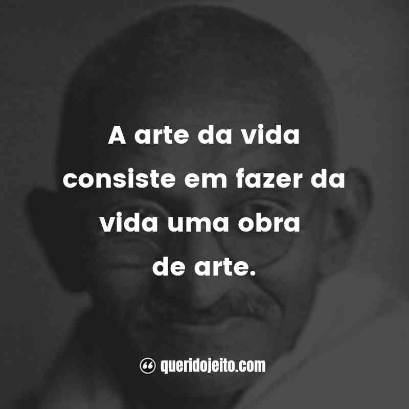 """""""A arte da vida consiste em fazer da vida uma obra de arte."""""""