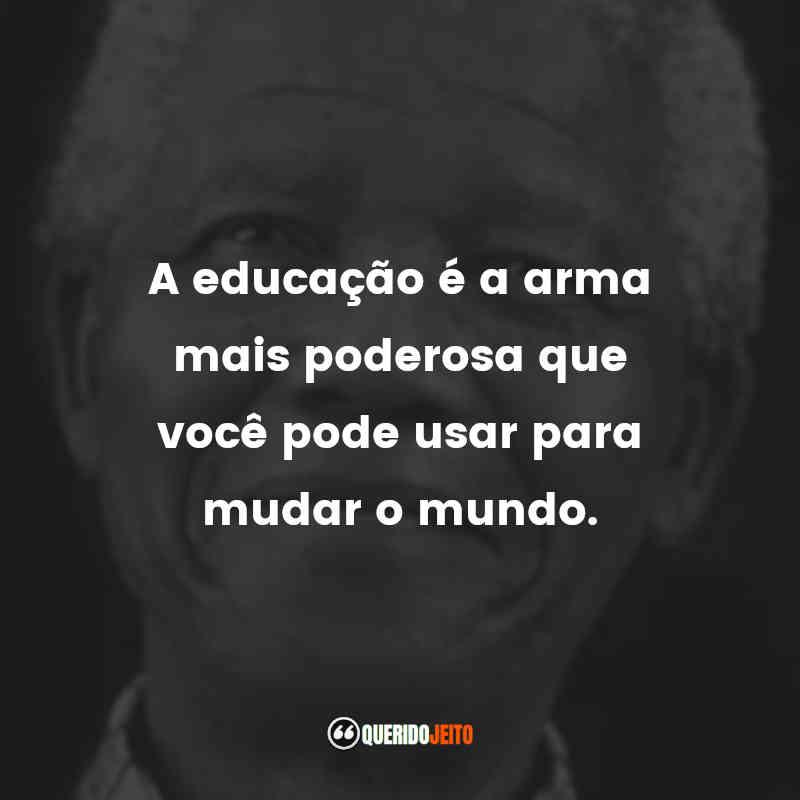 """""""A educação é a arma mais poderosa que você pode usar para mudar o mundo."""""""