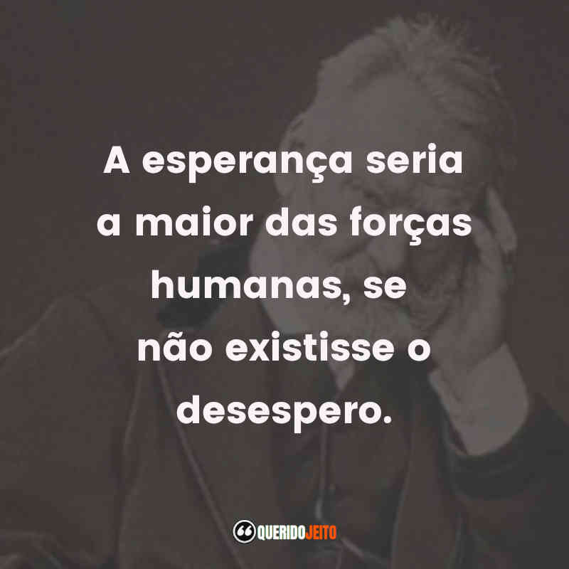 """""""A esperança seria a maior das forças humanas, se não existisse o desespero."""" Victor Hugo Frases"""