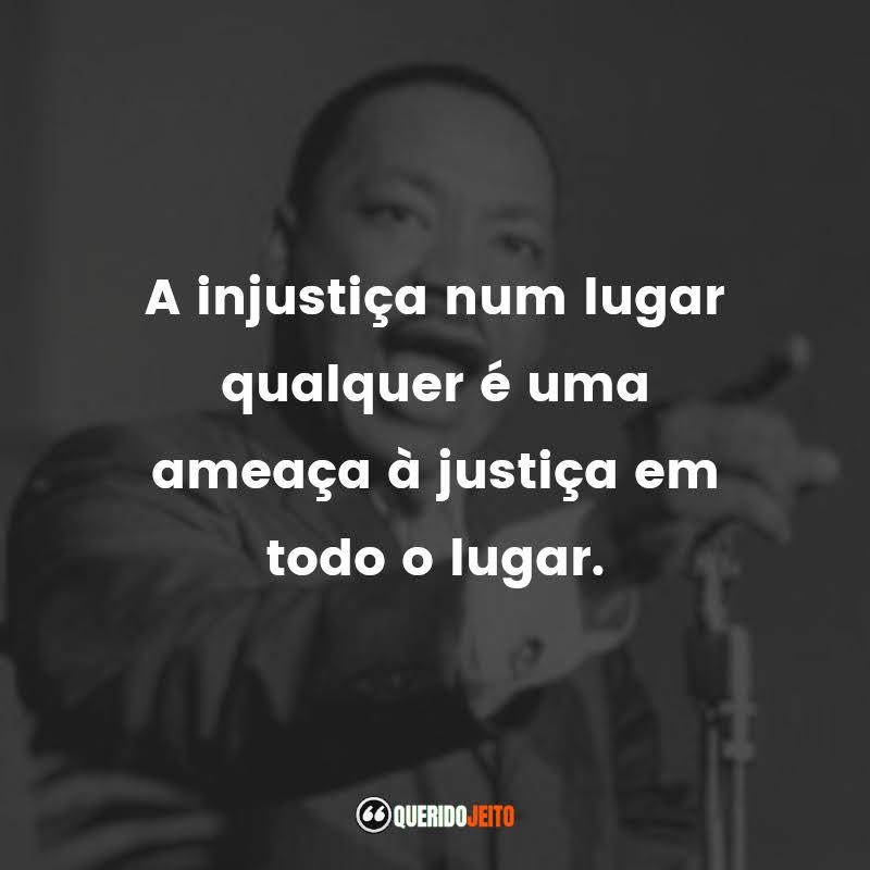 """""""A injustiça num lugar qualquer é uma ameaça à justiça em todo o lugar."""""""