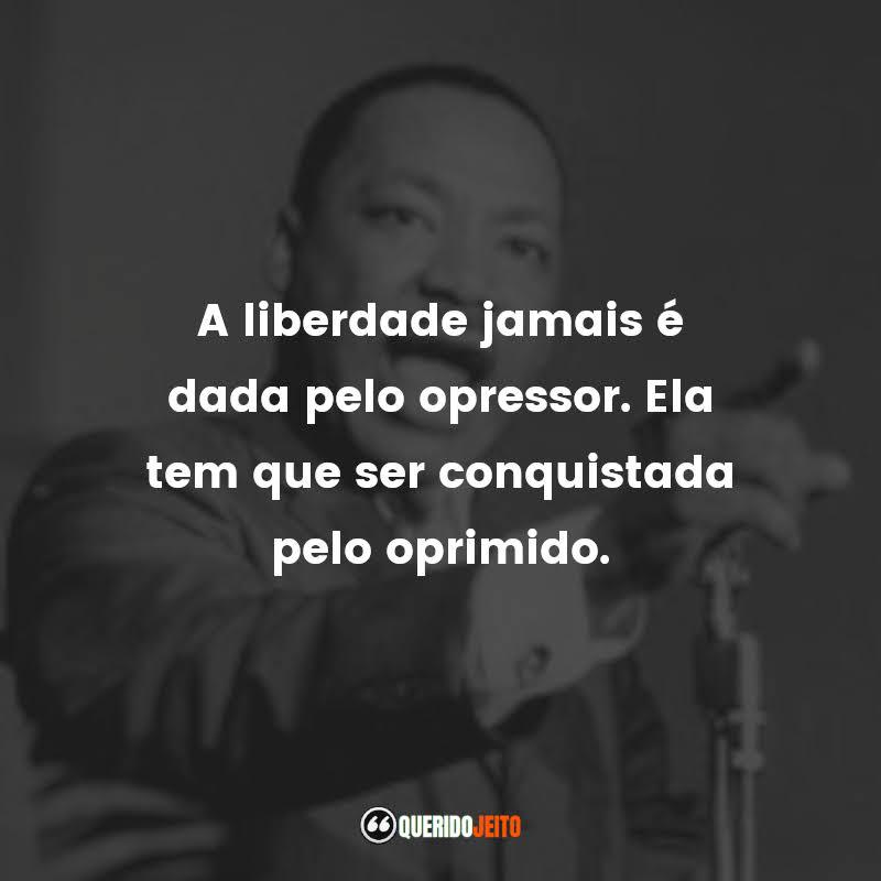 """""""A liberdade jamais é dada pelo opressor. Ela tem que ser conquistada pelo oprimido."""""""