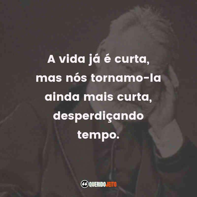 """""""A vida já é curta, mas nós tornamo-la ainda mais curta, desperdiçando tempo."""" Frases do Poeta Victor Hugo"""