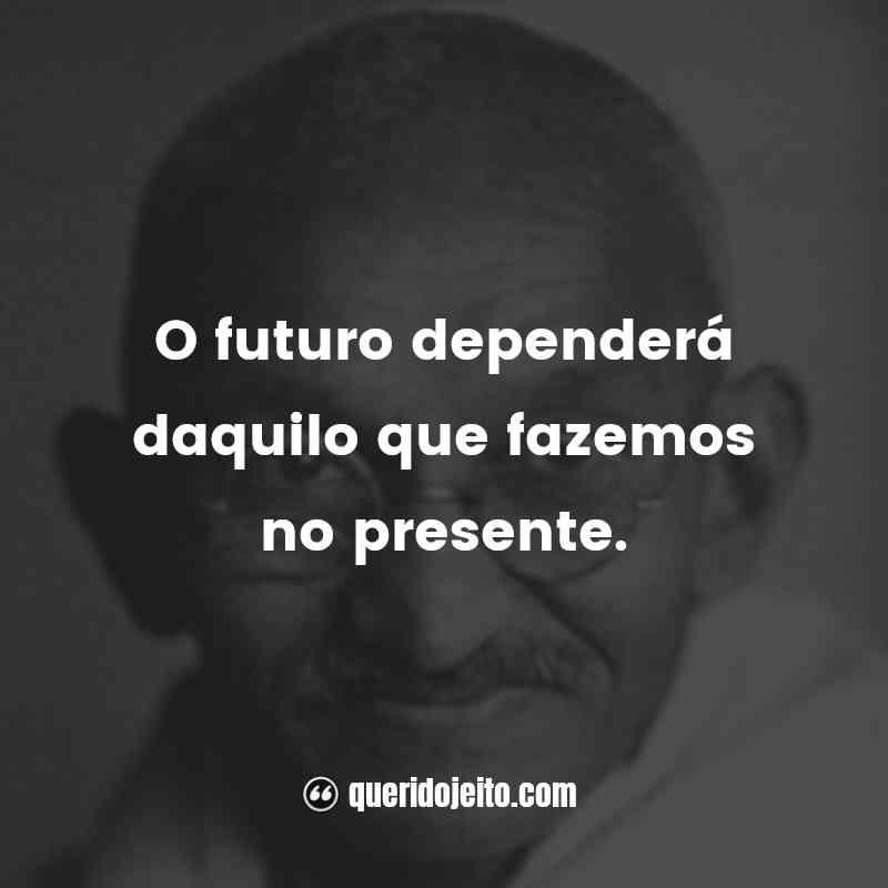 """""""O futuro dependerá daquilo que fazemos no presente."""""""