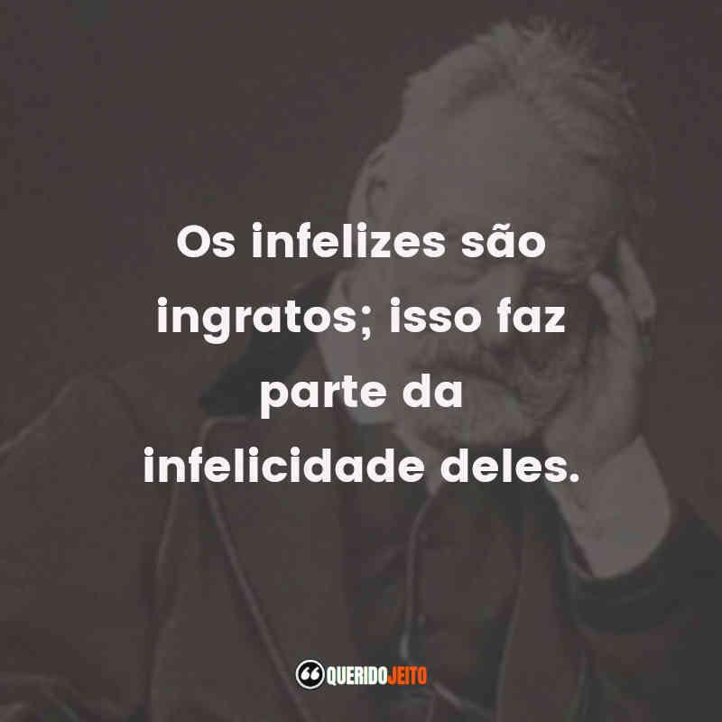 """""""Os infelizes são ingratos; isso faz parte da infelicidade deles."""" Frases do romancista Victor Hugo"""