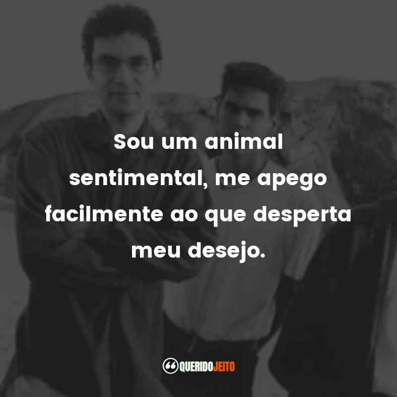 """""""Sou um animal sentimental, me apego facilmente ao que desperta meu desejo."""""""