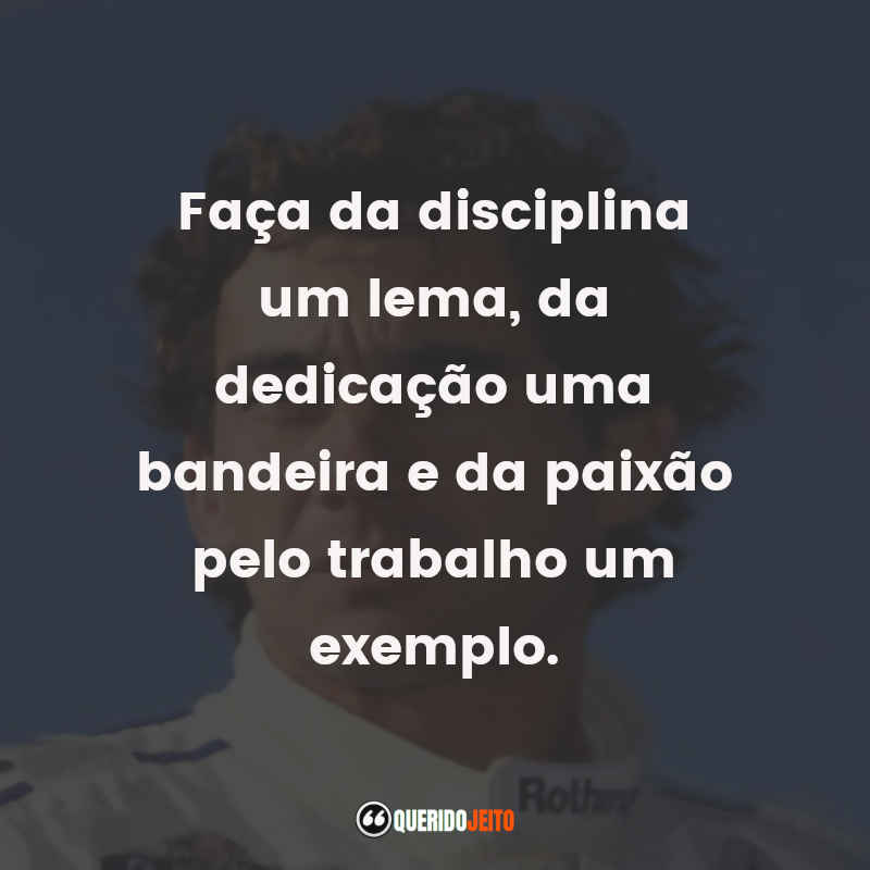 """""""Faça da disciplina um lema, da dedicação uma bandeira e da paixão pelo trabalho um exemplo."""" Frases do Ayrton Senna"""