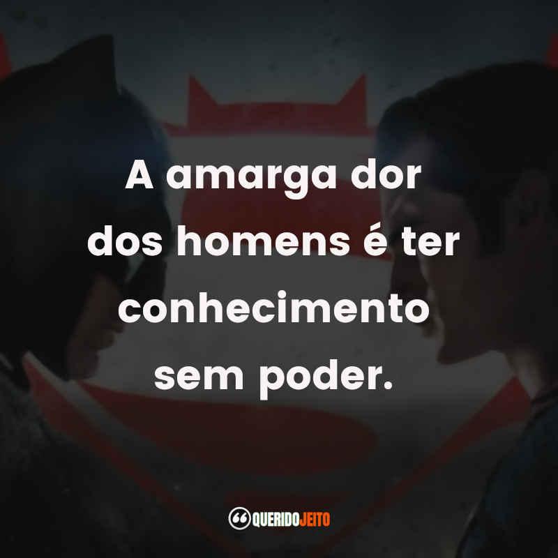 """""""A amarga dor dos homens é ter conhecimento sem poder."""" Frases Batman Vs Superman"""