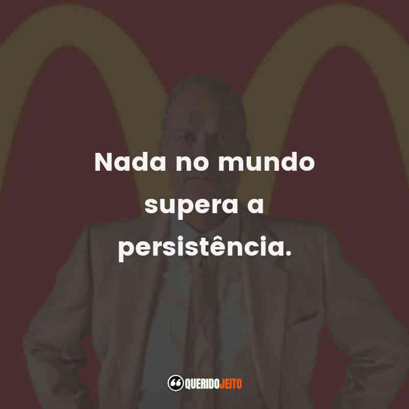 """Nada no mundo supera a persistência."""