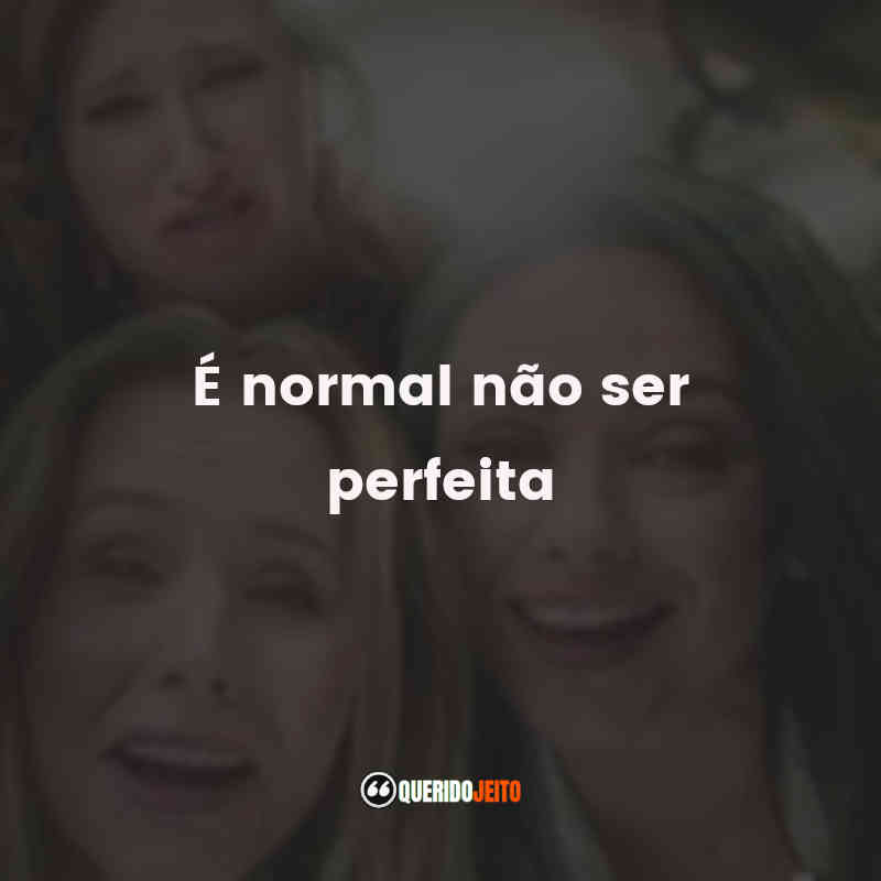 """""""É normal não ser perfeita."""""""