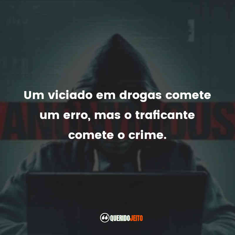 """""""Um viciado em drogas comete um erro, mas o traficante comete o crime."""""""