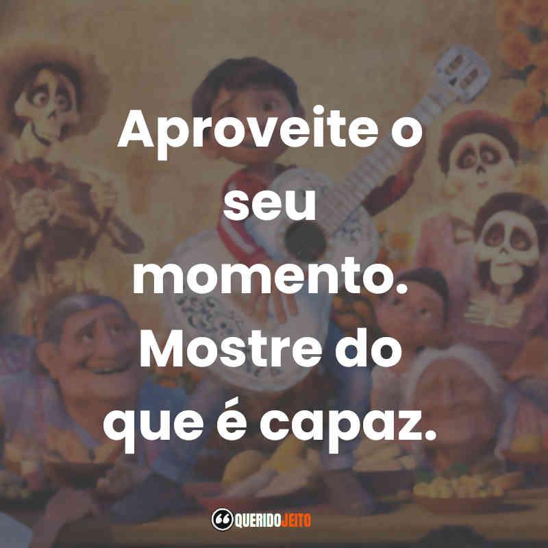 """""""Aproveite o seu momento. Mostre do que é capaz."""" Frases do Filme Viva - A Vida é uma Festa"""