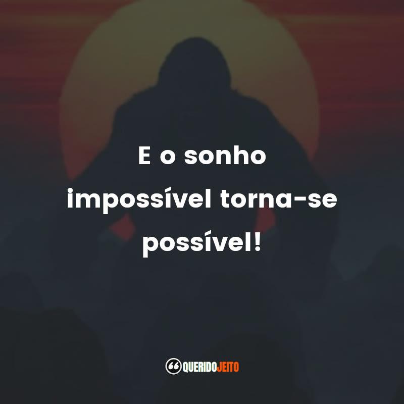 """""""E o sonho impossível torna-se possível!"""""""