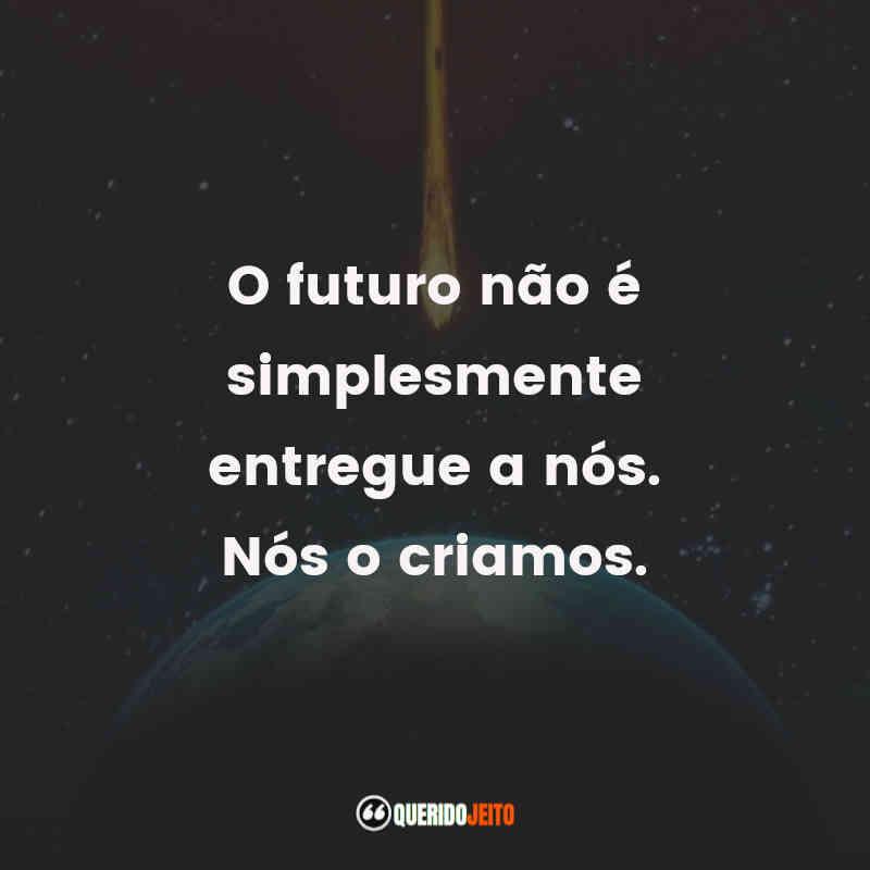"""""""O futuro não é simplesmente entregue a nós. Nós o criamos."""""""