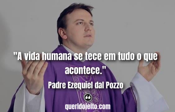 """""""A vida humana se tece em tudo o que acontece."""" Frases Padre Ezequiel dal Pozzo"""