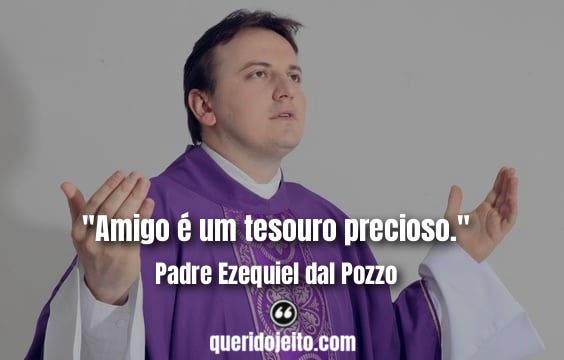 """""""Amigo é um tesouro precioso."""" Padre Ezequiel dal Pozzo Frases"""
