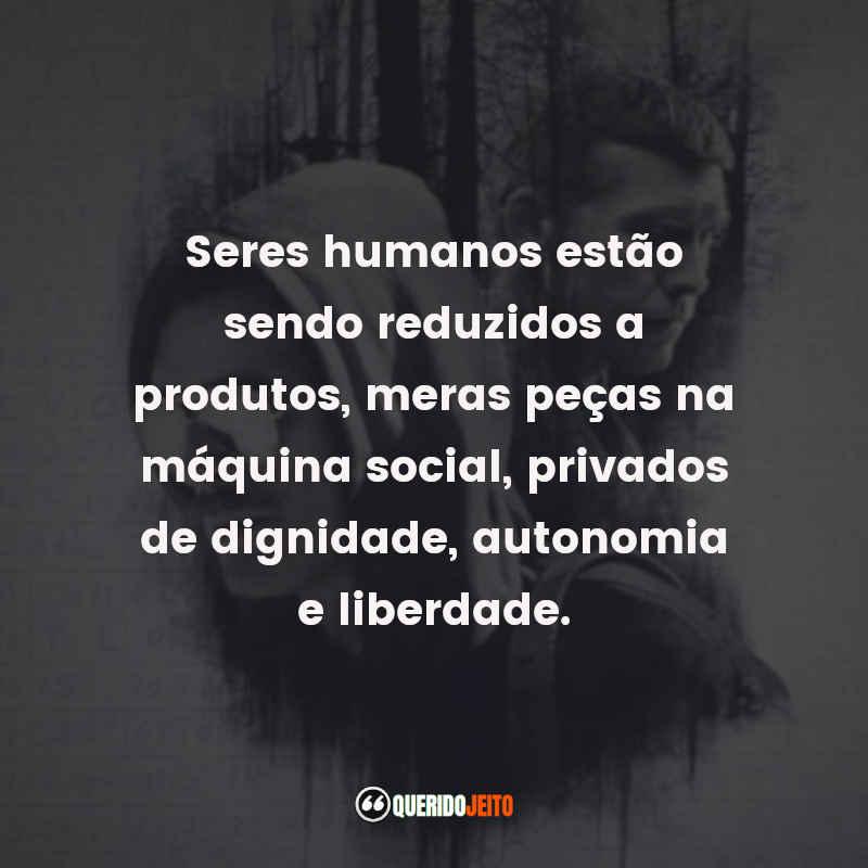 """""""Seres humanos estão sendo reduzidos a produtos, meras peças na máquina social, privados de dignidade, autonomia e liberdade."""""""