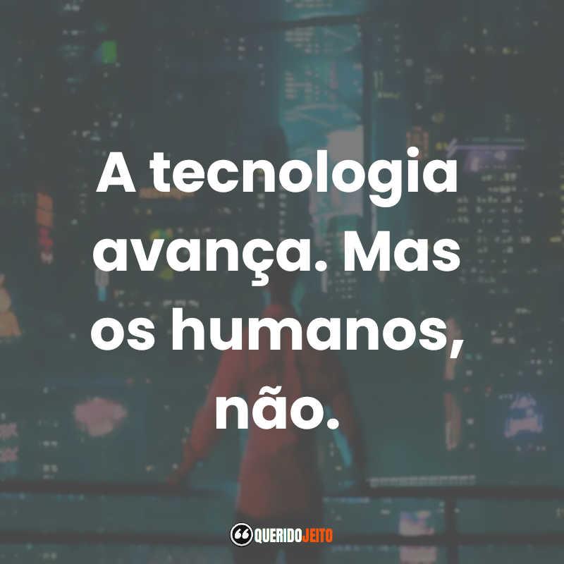 """""""A tecnologia avança. Mas os humanos, não."""""""