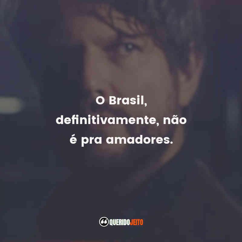"""""""O Brasil, definitivamente, não é pra amadores."""""""
