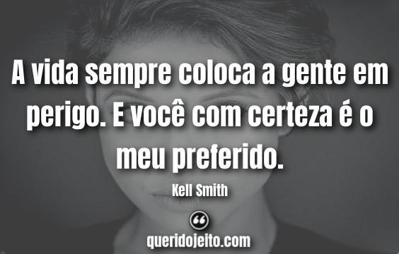 """""""A vida sempre coloca a gente em perigo. E você com certeza é o meu preferido."""" Frases Kell Smith"""