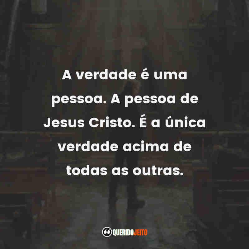 """""""A verdade é uma pessoa. A pessoa de Jesus Cristo. É a única verdade acima de todas as outras."""""""