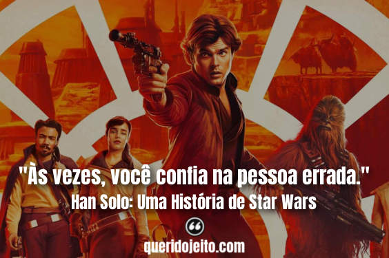 """""""Às vezes, você confia na pessoa errada."""" Frases Han Solo: Uma História de Star Wars"""