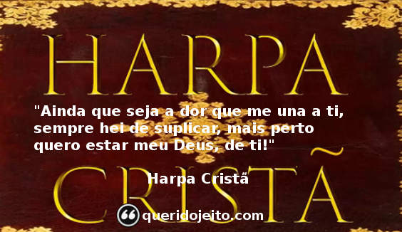 """""""Ainda que seja a dor que me una a ti, sempre hei de suplicar, mais perto quero estar meu Deus, de ti!"""" Frases Harpa Cristã"""