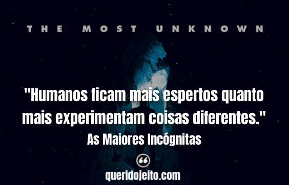 """""""Humanos ficam mais espertos quanto mais experimentam coisas diferentes."""""""