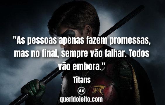 """""""As pessoas apenas fazem promessas, mas no final, sempre vão falhar. Todos vão embora."""" Titans Frases"""
